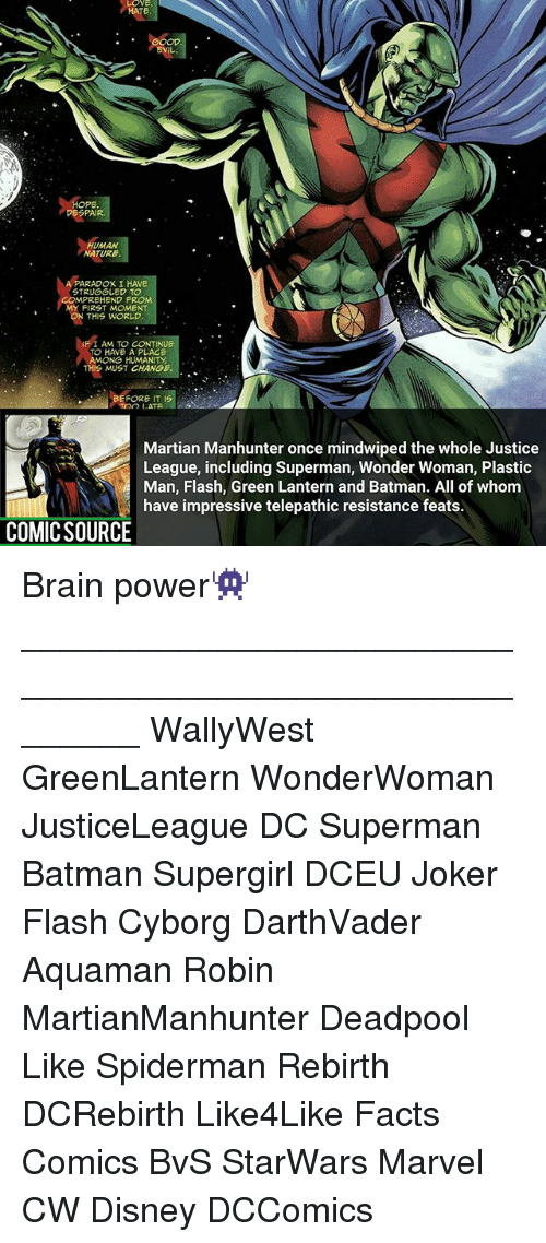 Batman, Disney, and Facts: LOVE.  HATE.  DESPAIR  UMAN  NATURE  PARADOX I HAVE  STRUGGLED TO  MPREHEND FROM.  MY FIRST MOMENT  THIS WORLD  IF I AM TO CONTINUE  TO HAVE A PLACE  AMONG HUMANITY  THIS MUST CHANGE  FORE IT 1S  Too LATE  Martian Manhunter once mindwiped the whole Justice  League, including Superman, Wonder Woman, Plastic  Man, Flash, Green Lantern and Batman. All of whom  have impressive telepathic resistance feats.  COMIC SOURCE Brain power👾 ________________________________________________________ WallyWest GreenLantern WonderWoman JusticeLeague DC Superman Batman Supergirl DCEU Joker Flash Cyborg DarthVader Aquaman Robin MartianManhunter Deadpool Like Spiderman Rebirth DCRebirth Like4Like Facts Comics BvS StarWars Marvel CW Disney DCComics
