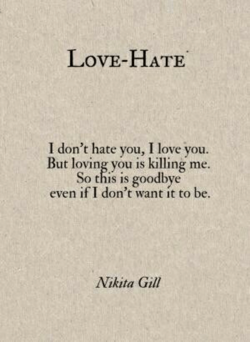 nikita: LovE-HATE  I don't hate you, I love you.  But loving you is killing me.  So this is goodbye  even if I don't want it to be  Nikita Gill