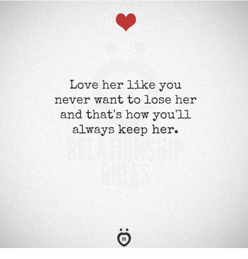 Love, Never, and How: Love her like you  never want to lose her  and that's how youl  always keep her.
