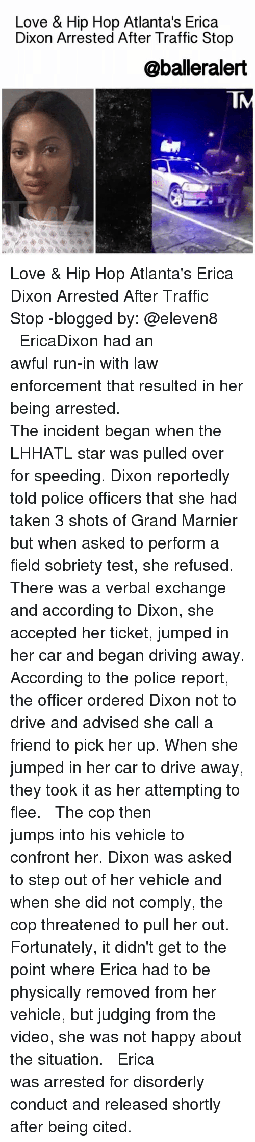 Sobriety: Love & Hip Hop Atlanta's Erica  Dixon Arrested After Traffic Stop  @balleralert Love & Hip Hop Atlanta's Erica Dixon Arrested After Traffic Stop -blogged by: @eleven8 ⠀⠀⠀⠀⠀⠀⠀⠀⠀ ⠀⠀⠀⠀⠀⠀⠀⠀⠀ EricaDixon had an awful run-in with law enforcement that resulted in her being arrested. ⠀⠀⠀⠀⠀⠀⠀⠀⠀ ⠀⠀⠀⠀⠀⠀⠀⠀⠀ The incident began when the LHHATL star was pulled over for speeding. Dixon reportedly told police officers that she had taken 3 shots of Grand Marnier but when asked to perform a field sobriety test, she refused. There was a verbal exchange and according to Dixon, she accepted her ticket, jumped in her car and began driving away. According to the police report, the officer ordered Dixon not to drive and advised she call a friend to pick her up. When she jumped in her car to drive away, they took it as her attempting to flee. ⠀⠀⠀⠀⠀⠀⠀⠀⠀ ⠀⠀⠀⠀⠀⠀⠀⠀⠀ The cop then jumps into his vehicle to confront her. Dixon was asked to step out of her vehicle and when she did not comply, the cop threatened to pull her out. Fortunately, it didn't get to the point where Erica had to be physically removed from her vehicle, but judging from the video, she was not happy about the situation. ⠀⠀⠀⠀⠀⠀⠀⠀⠀ ⠀⠀⠀⠀⠀⠀⠀⠀⠀ Erica was arrested for disorderly conduct and released shortly after being cited.