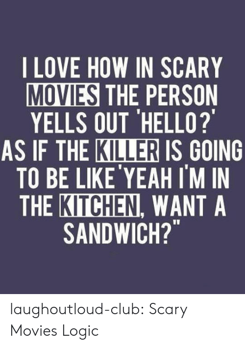 "Club, Hello, and Logic: LOVE HOW IN SCARY  MOVIES THE PERSON  YELLS OUT 'HELLO?  KILLER  AS IF THE IS GOING  TO BE LIKE'YEAH I'M IN  THE KITCHEN, WANT A  SANDWICH?"" laughoutloud-club:  Scary Movies Logic"