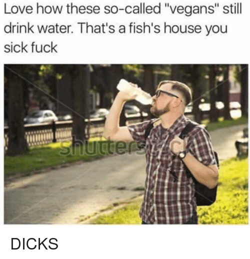 """Dank, Dicks, and Love: Love how these so-called """"vegans"""" still  drink water. That's a fish's house you  sick fuck DICKS"""