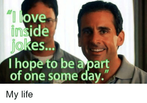 Insider Joke: love  inside  Jokes...  I hope to be a part  of one some day. My life