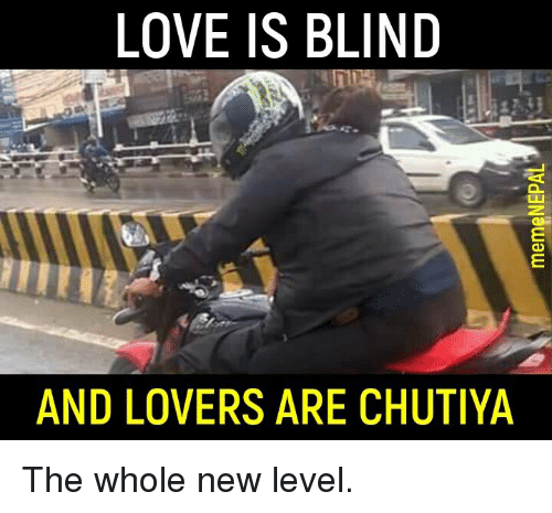 nepali: LOVE IS BLIND  AND LOVERS ARE CHUTIYA The whole new level.