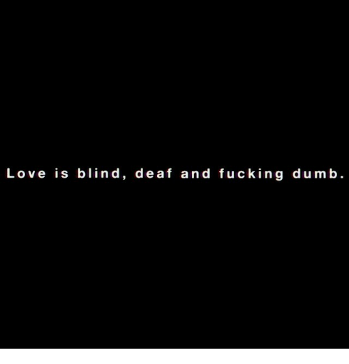 Dumb, Fucking, and Love: Love is blind, deaf and fucking dumb.