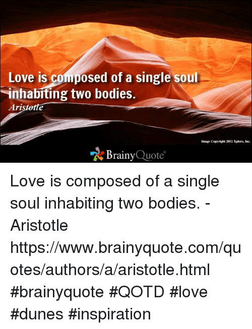 quotes love: Love is composed of a single soul  inhabiting two bodies.  Ari  Inage Copyright 2012Xplore, Inc.  Brainy  Quote Love is composed of a single soul inhabiting two bodies. -  Aristotle https://www.brainyquote.com/quotes/authors/a/aristotle.html #brainyquote #QOTD #love #dunes #inspiration