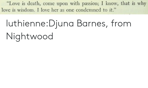"""Love, Tumblr, and Blog: """"Love is death, come upon with passion; I know, that is why  love is wisdom. I love her as one condemned to it."""" luthienne:Djuna Barnes, from Nightwood"""