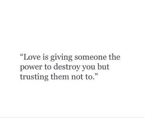 "Love, Power, and Them: ""Love is giving someone the  power to destroy you but  trusting them not to.""  05"