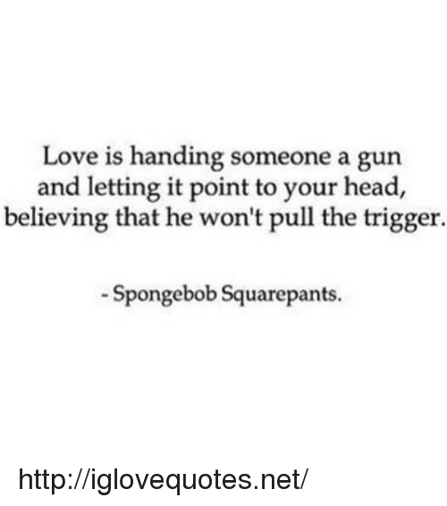 Head, Love, and SpongeBob: Love is handing someone a gun  and letting it point to your head,  believing that he won't pull the trigger.  Spongebob Squarepants. http://iglovequotes.net/