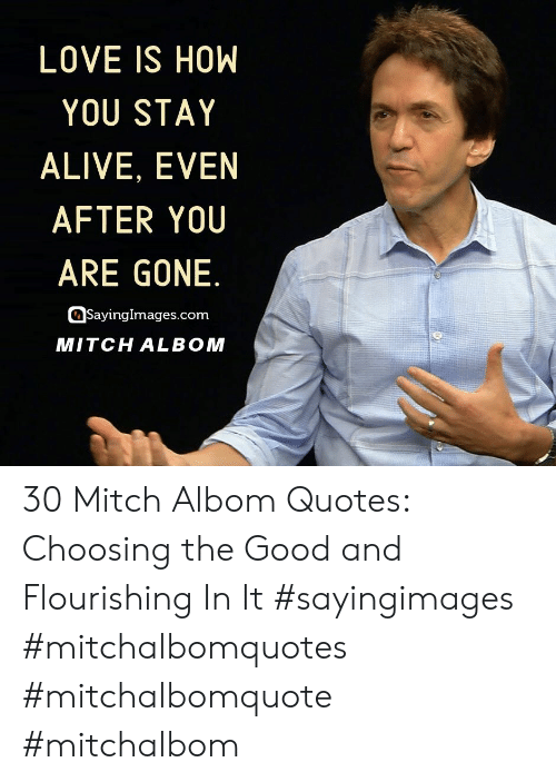Sayingimages Com: LOVE IS HOW  YOU STAY  ALIVE, EVEN  AFTER YOU  ARE GONE.  SayingImages.com  MITCH ALBOM 30 Mitch Albom Quotes: Choosing the Good and Flourishing In It #sayingimages #mitchalbomquotes #mitchalbomquote #mitchalbom