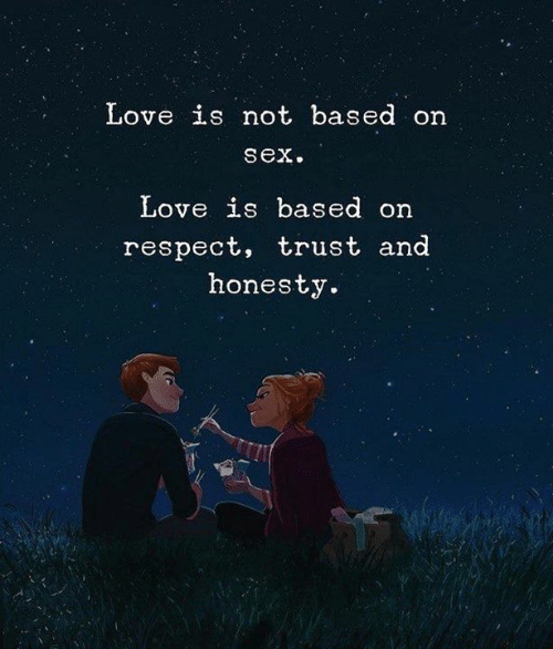 Love, Respect, and Sex: Love is not based on  sex.  Love is based on  respect, trust and  honesty.
