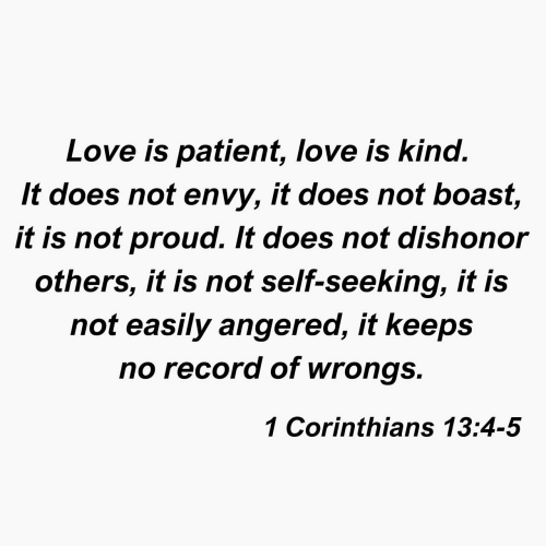 Love, Patient, and Record: Love is patient, love is kind.  It does not envy, it does not boast,  it is not proud. It does not dishonor  others, it is not self-seeking, it is  not easily angered, it keeps  no record of wrongs.  1 Corinthians 13:4-5