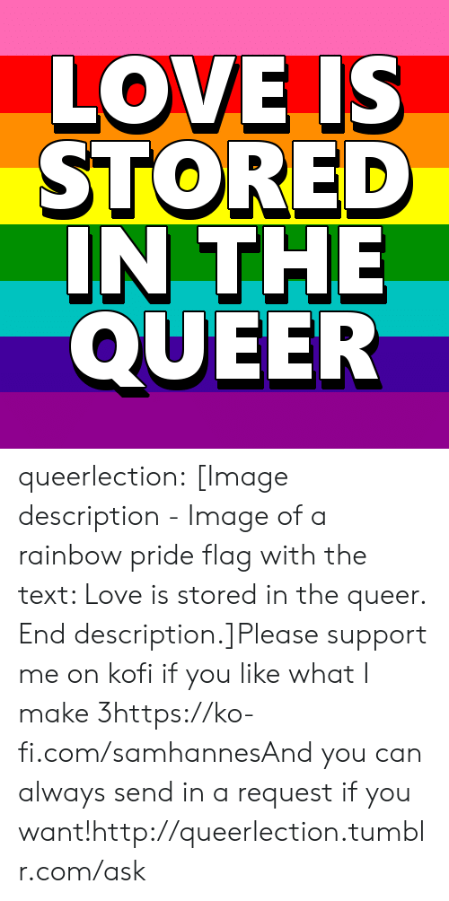 Love, Target, and Tumblr: LOVE IS  STORED  IN THE  QUEER queerlection:  [Image description - Image of a rainbow pride flag with the text: Love is stored in the queer. End description.]Please support me on kofi if you like what I make 3https://ko-fi.com/samhannesAnd you can always send in a request if you want!http://queerlection.tumblr.com/ask