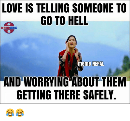 Hell Meme: LOVE IS TELLING SOMEONE TO  GO TO HELL  meme NEPAL  meme NEPAL  AND WORRYING ABOUT THEM  GETTING THERE SAFELY. 😂😂