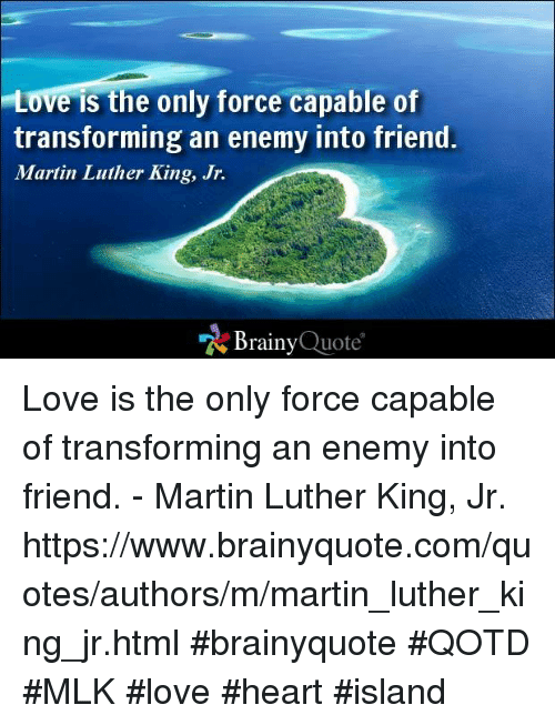 quotes love: Love is the only force capable of  transforming an enemy into friend.  Martin Luther King, Jr.  Brainy  Quote Love is the only force capable of transforming an enemy into friend. - Martin Luther King, Jr. https://www.brainyquote.com/quotes/authors/m/martin_luther_king_jr.html #brainyquote #QOTD #MLK #love #heart #island