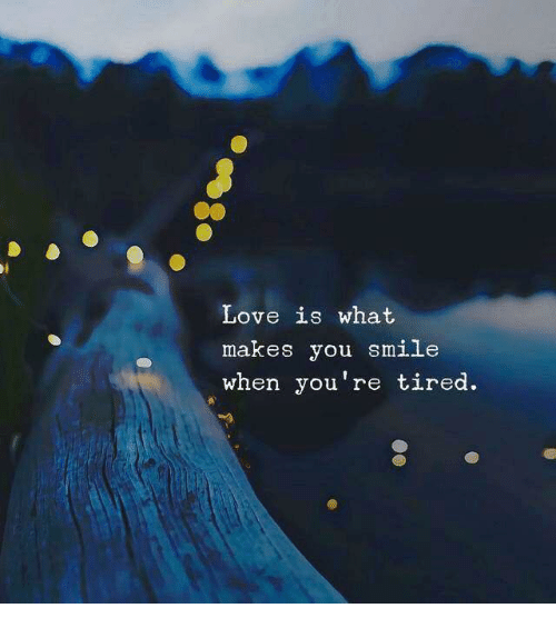 Love, Smile, and You: Love is what  makes you smile  when you're tired.