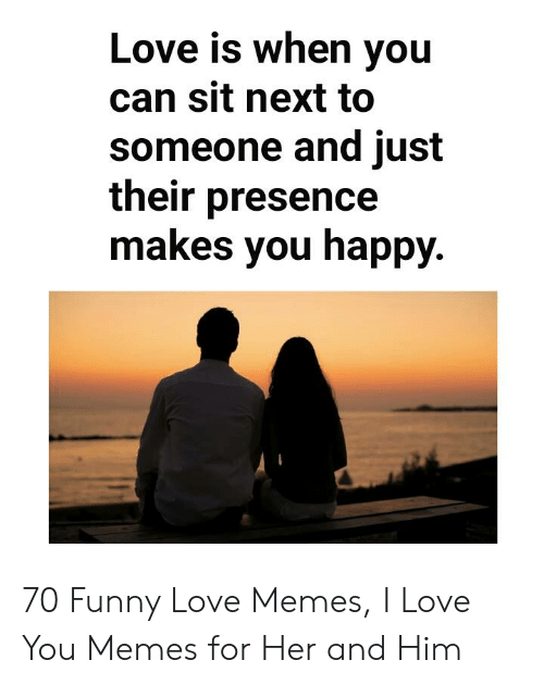 Funny, Love, and Memes: Love is when you  can sit next to  someone and just  their presence  makes you happy. 70 Funny Love Memes, I Love You Memes for Her and Him