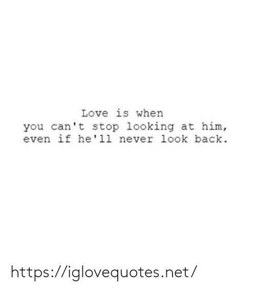 stop: Love is when  you can't stop looking at him,  even if he'll never look back. https://iglovequotes.net/