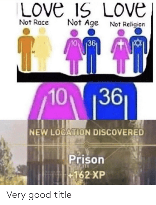 Love, Prison, and Good: Love ISLove  Not Race  Not Age  Not Religion  10 136  NEW LOCATION DISCOVERED  Prison  162 XP Very good title