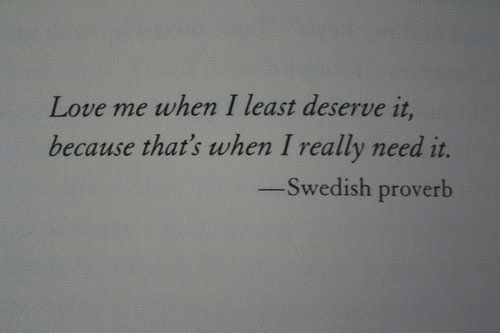Love, Swedish, and Proverb: Love me when I least deserve it,  because that's when I really need it.  -Swedish proverb
