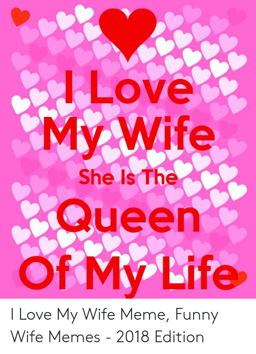 Love My Wife Meme: Love  My Wife  Queen  Of My Life  She Is The I Love My Wife Meme, Funny Wife Memes - 2018 Edition