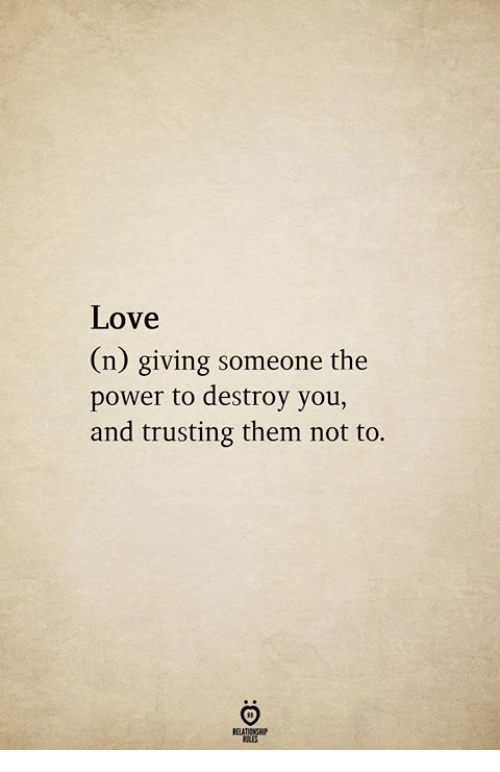Love, Power, and Them: Love  n) giving someone the  power to destroy you,  and trusting them not to.