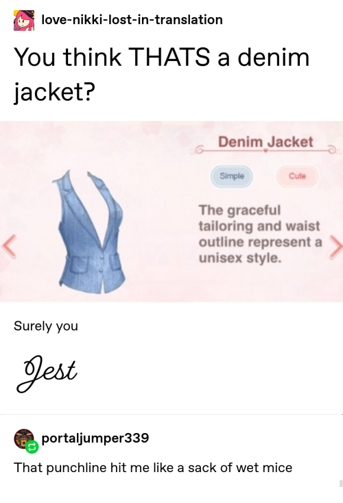 Unisex: love-nikki-lost-in-translation  You think THATS a denim  jacket?  Denim Jacket  Simple  Cute  The graceful  tailoring and waist  outline represent a  unisex style.  Surely you  Jest  portaljumper339  That punchline hit me like a sack of wet mice