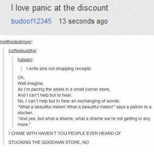 """Patrone: love panic at the discount  budoof12345 13 seconds ago  melthedestroyer  coffee buddha  tujisalci:  write sins not shopping receipts  Oh,  Well imagine,  As I'm pacing the aisles in a small corner store,  And I can't help but to hear,  No, I can't help but to hear an exchanging of words:  """"What a beautiful melon! What a beautiful melon!"""" says a patron to a  Stocker.  """"And yes, but what a shame, what a shame we're not getting in any  more.""""  l CHIME WITH HAVEN'T YOU PEOPLE EVER HEARD OF  STOCKING THE GODDAMN STORE, NO"""