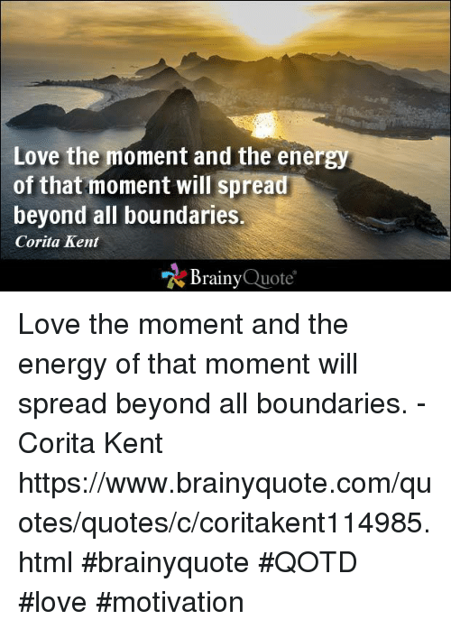 quotes love: Love the moment and the energy  of that moment will spread  beyond all boundaries.  Corita Kent  Brainy  Quote Love the moment and the energy of that moment will spread beyond all boundaries. - Corita Kent https://www.brainyquote.com/quotes/quotes/c/coritakent114985.html #brainyquote #QOTD #love #motivation