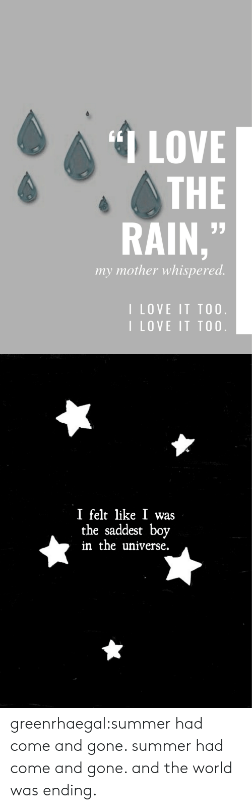 Love, Target, and Tumblr: LOVE  THE  RAIN,  my mother whispered.  I LOVE IT TO0.  I LOVE IT TO0   I felt like 1 was  the saddest boy  in the universe. greenrhaegal:summer had come and gone. summer had come and gone. and the world was ending.