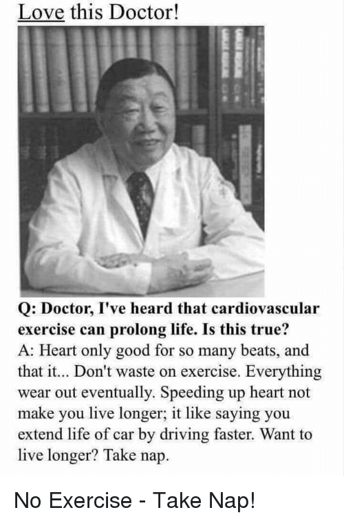 facepalm: Love this Doctor!  Q: Doctor, I've heard that cardiovascular  exercise can prolong life. Is this true?  A: Heart only good for so many beats, and  that it... Don't waste on exercise. Everything  wear out eventually. Speeding up heart not  make you live longer, it like saying you  extend life of car by driving faster. Want to  live longer? Take nap No Exercise - Take Nap!