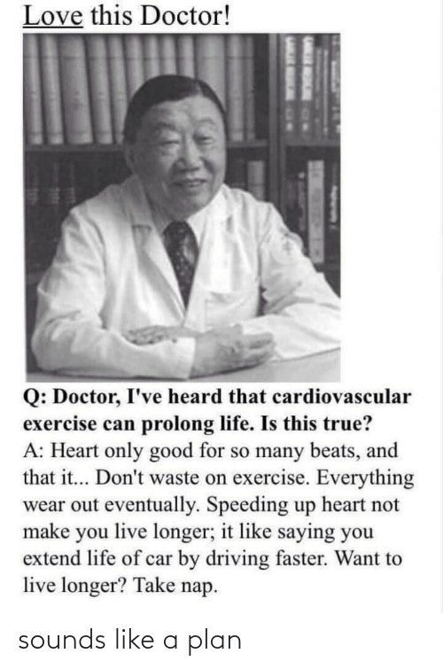 Like A: Love this Doctor!  Q: Doctor, I've heard that cardiovascular  exercise can prolong life. Is this true?  A: Heart only good for so many beats, and  that it... Don't waste on exercise. Everything  wear out eventually. Speeding up heart not  make you live longer; it like saying you  extend life of car by driving faster. Want to  live longer? Take nap. sounds like a plan