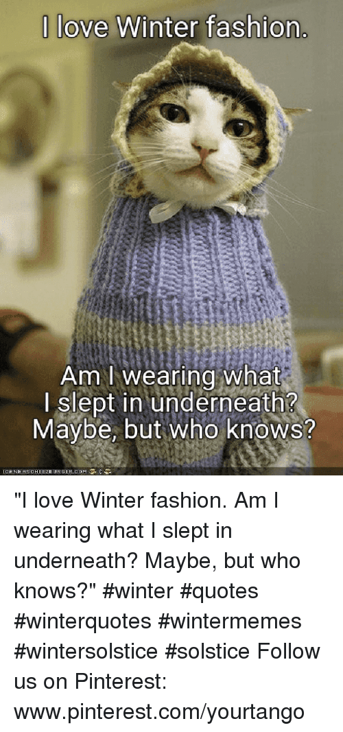 """Fashion, Love, and Winter:  love Winter fashion  Am I wearing what  I slept in underneath?  Maybe, but Who knows? """"I love Winter fashion. Am I wearing what I slept in underneath? Maybe, but who knows?"""" #winter #quotes #winterquotes #wintermemes #wintersolstice #solstice Follow us on Pinterest: www.pinterest.com/yourtango"""