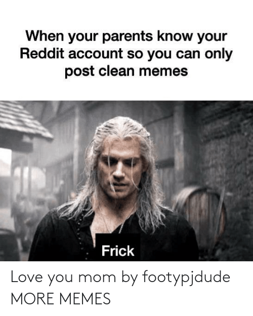 you: Love you mom by footypjdude MORE MEMES