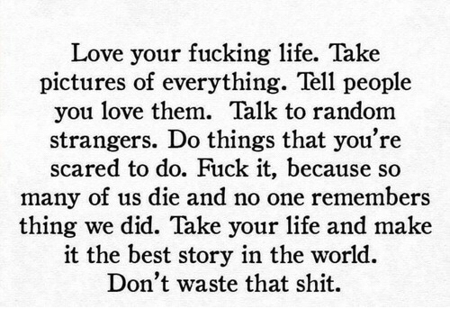 Fucking, Life, and Love: Love your fucking life. Take  pictures of everything. Tell people  you love them. Talk to random  strangers. Do things that you're  scared to do. Fuck it, because so  many of us die and no one remembers  thing we did. Take your life and make  it the best story in the world.  Don't waste that shit