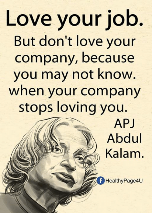 apj: Love your job  But don't love your  company, because  you may not know  when your company  stops loving you.  APJ  Abdul  Kalam  fHealthyPage4U