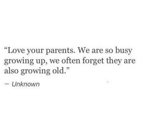"""Growing Up, Love, and Parents: """"Love your parents. We are so busy  growing up, we often forget they are  also growing old.""""  Unknowr"""