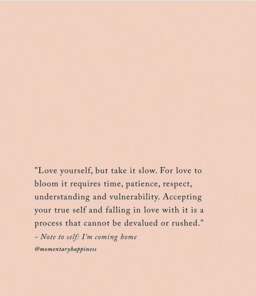 "Patience: ""Love yourself, but take it slow. For love to  bloom it requires time, patience, respect,  understanding and vulnerability. Accepting  your true self and falling in love with it is a  rushed.""  process that cannot be devalued  or  - Note to  self: I'm coming home  @momentaryhappiness"