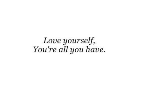 Love, All, and You: Love yourself,  You're all you have.