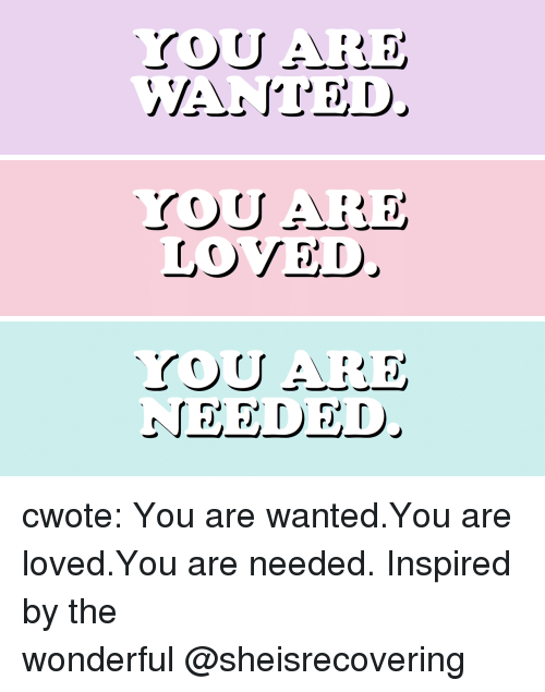 Target, Tumblr, and Blog: LOVED cwote:   You are wanted.You are loved.You are needed.  Inspired by the wonderful@sheisrecovering