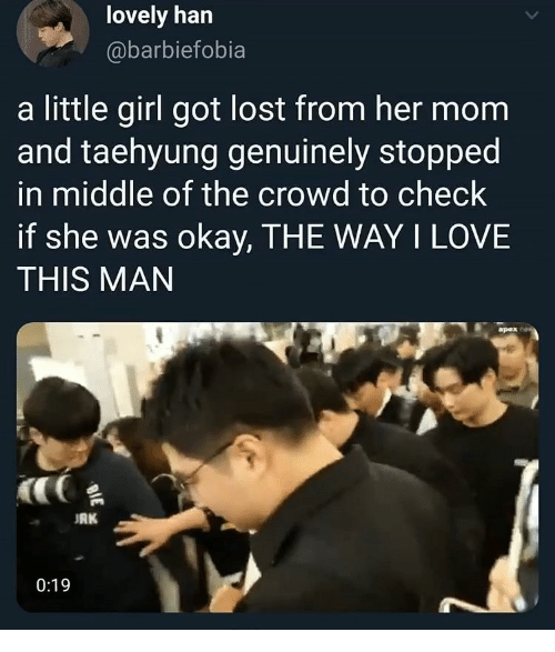 way: lovely han  @barbiefobia  a little girl got lost from her mom  and taehyung genuinely stopped  in middle of the crowd to check  if she was okay, THE WAY I LOVE  THIS MAN  apex  RK  0:19  BIE