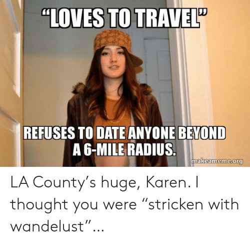 """Date, Travel, and Thought: """"LOVES TO TRAVEL""""  REFUSES TO DATE ANYONE BEYOND  A 6-MILE RADIUS.  makeameme.org LA County's huge, Karen. I thought you were """"stricken with wandelust""""…"""