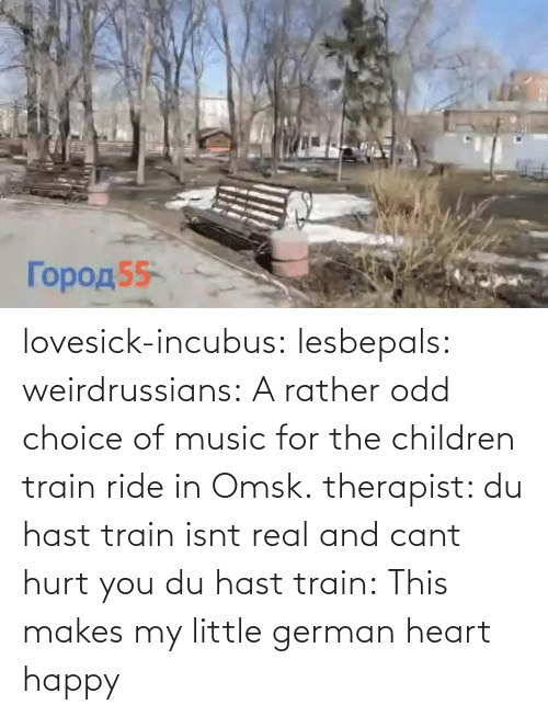 Isnt: lovesick-incubus:  lesbepals:   weirdrussians:  A rather odd choice of music for the children train ride in Omsk.    therapist: du hast train isnt real and cant hurt you du hast train:    This makes my little german heart happy