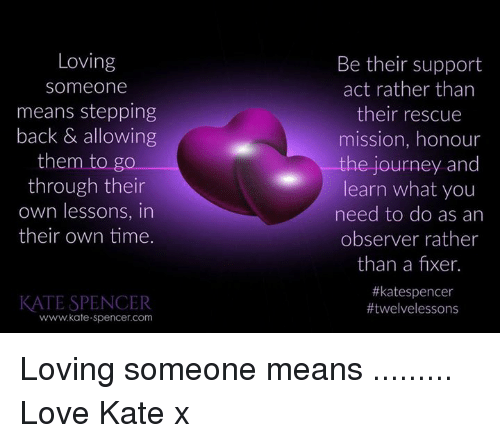 Loving Someone Means: Loving  someone  means stepping  back & allowing  them to go  through their  own lessons, in  their own time.  Be their support  act rather than  their rescue  mission, honour  the journey and  learn what you  need to do as an  observer rather  than a fixer.  #katespencer  KATE SPENCER  www.kate-spencer.com  Loving someone means .........  Love Kate x