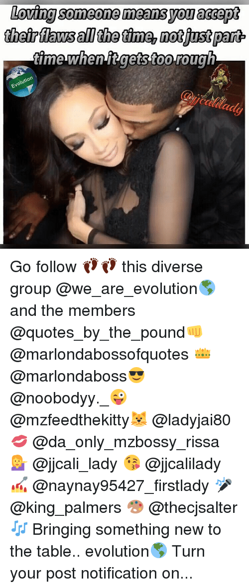 Loving Someone Means: Loving Someone means.you accept  theirflawsaI the time, notiustpant  time when tgestoorough  uton Go follow 👣👣 this diverse group @we_are_evolution🌎 and the members @quotes_by_the_pound👊 @marlondabossofquotes 👑 @marlondaboss😎 @noobodyy._😜 @mzfeedthekitty🐱 @ladyjai80💋 @da_only_mzbossy_rissa 💁 @jjcali_lady 😘 @jjcalilady 💅 @naynay95427_firstlady 🎤 @king_palmers 🎨 @thecjsalter 🎶 Bringing something new to the table.. evolution🌎 Turn your post notification on...