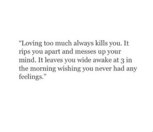 """Too Much, Mind, and Never: Loving too much always kills you. It  rips you apart and messes up your  mind. It leaves you wide awake at 3 in  the morning wishing you never had any  feelings."""""""