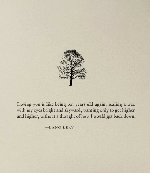 Scaling: Loving you is like being ten years old again, scaling a tree  with my eyes bright and skyward, wanting only to get higher  and higher, without a thought of how I would get back down.  -LANG LEAV