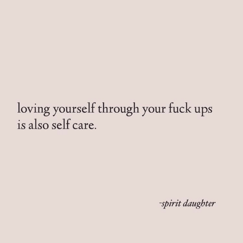 Ups, Fuck, and Spirit: loving yourself through your fuck ups  is also self care.  spirit daughter