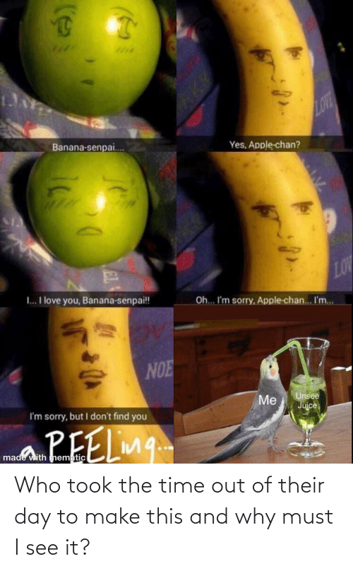 unsee: LOVT  Banana-senpai.  Yes, Apple-chan?  LOV  I.. I love you, Banana-senpai!!  Oh... I'm sorry, Apple-chan... I'm..  NOE  Unsee  Juice  Me  I'm sorry, but I don't find you  PEELin.  made with mnematic  EL Who took the time out of their day to make this and why must I see it?