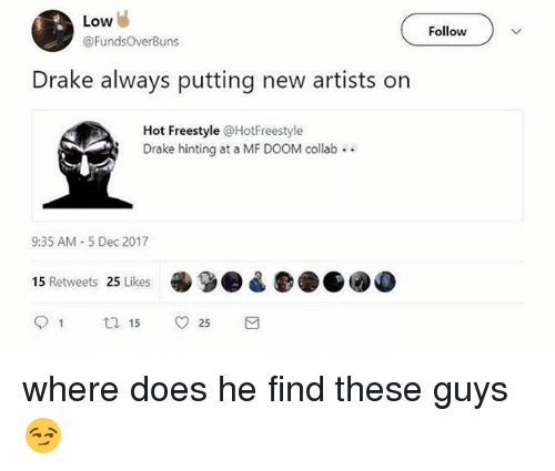 Drake, Dank Memes, and Doom: Low  @FundsOverBuns  Follow  Drake always putting new artists on  Hot Freestyle @HotFreestyle  Drake hinting at a MF DOOM collab  9:35 AM -5 Dec 2017  15 Retweets 25 Likes where does he find these guys 😏